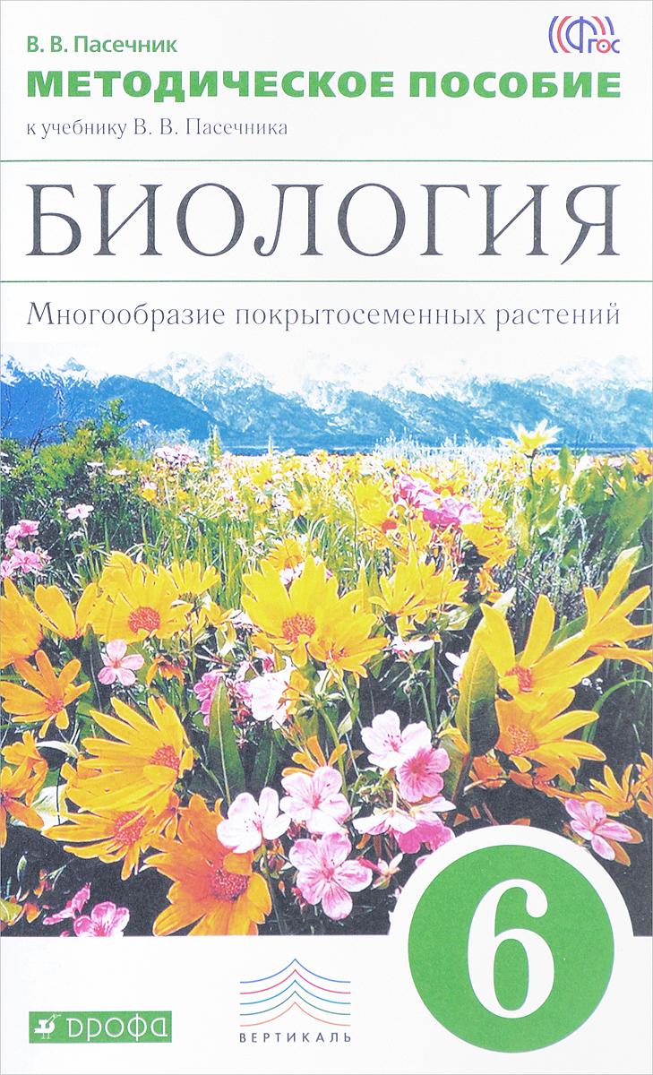 Биология. 6 класс. Многообразие покрытосеменных растений. Методическое пособие к учебнику В. В. Пасечника