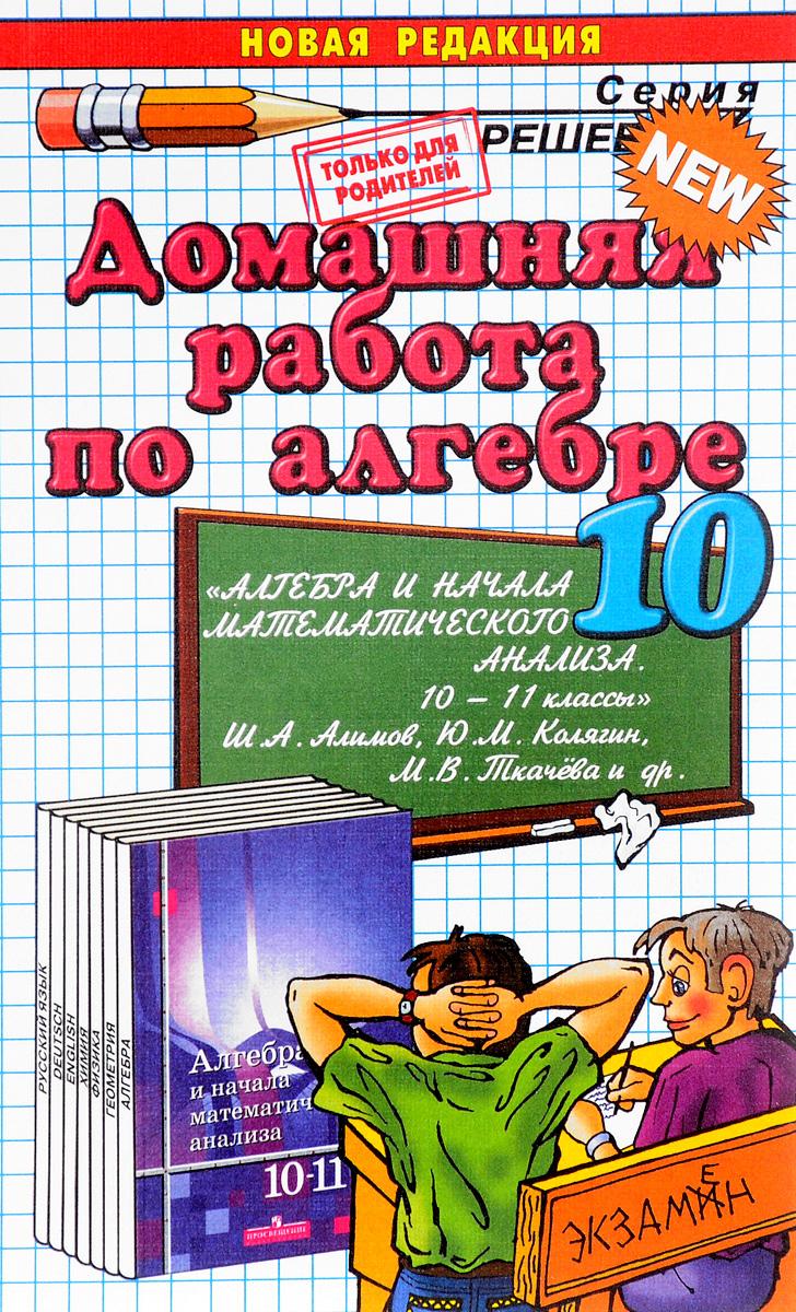 Алгебра. 10 класс. Домашняя работа. К учебнику Ш. А. Алимова и др.