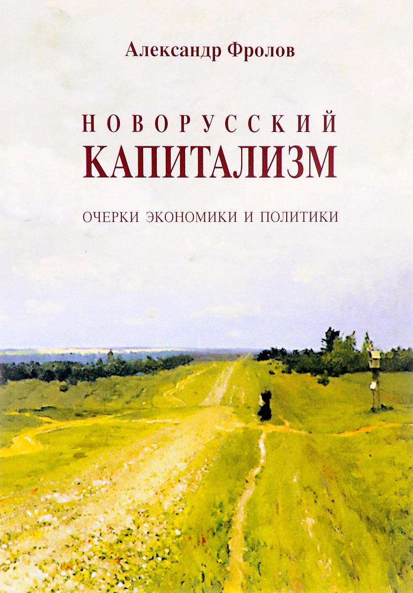 Александр Фролов Новорусский капитализм. Очерки экономики и политики
