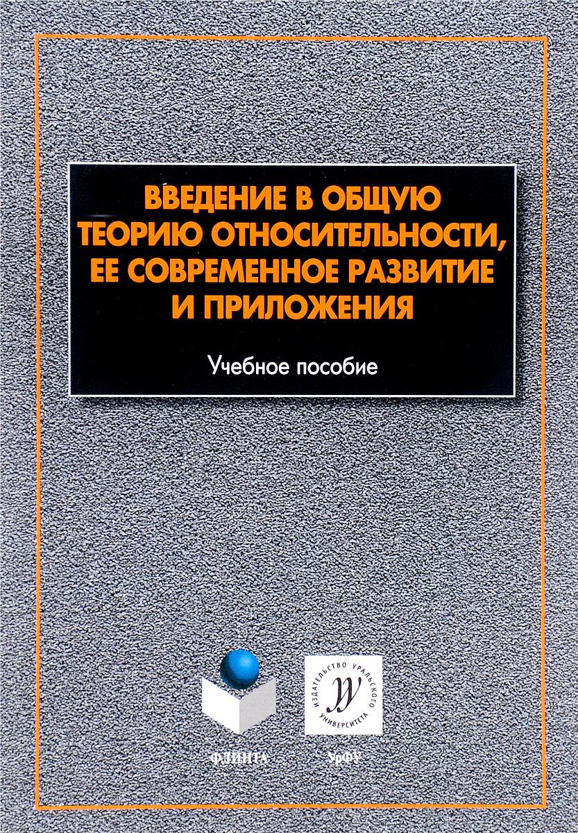Введение в общую теорию относительности, ее современное развитие и приложения. Учебное пособие