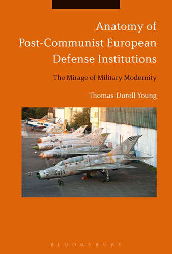 Anatomy of Post-Communist European Defense Institutions: The Mirage of Military Modernity anatomy of a disappearance