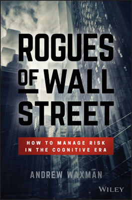 Rogues of Wall Street: How to Manage Risk in the Cognitive Era seena sharp competitive intelligence advantage how to minimize risk avoid surprises and grow your business in a changing world