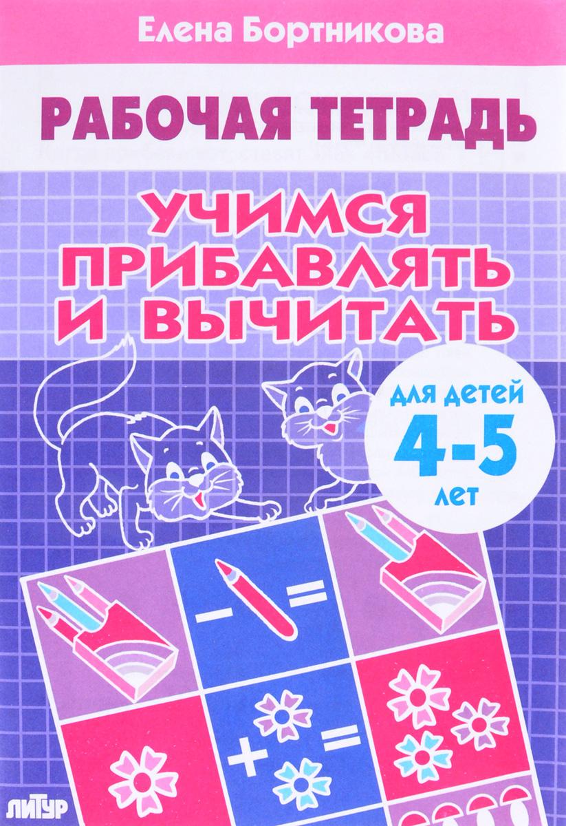 Елена Бортникова Учимся прибавлять и вычитать. Рабочая тетрадь. Для детей 4-5 лет