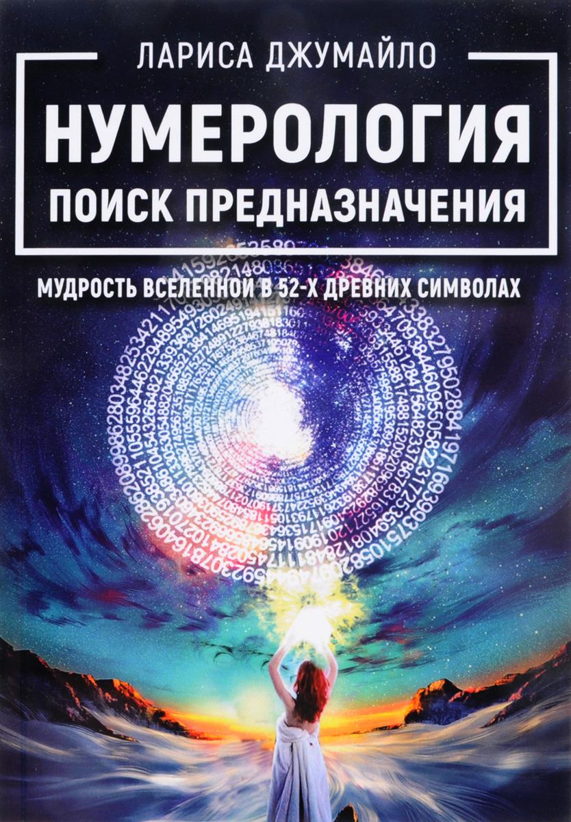Нумерология поиск предназначения. Мудрость Вселенной в 52-х древних символах. Лариса Джумайло