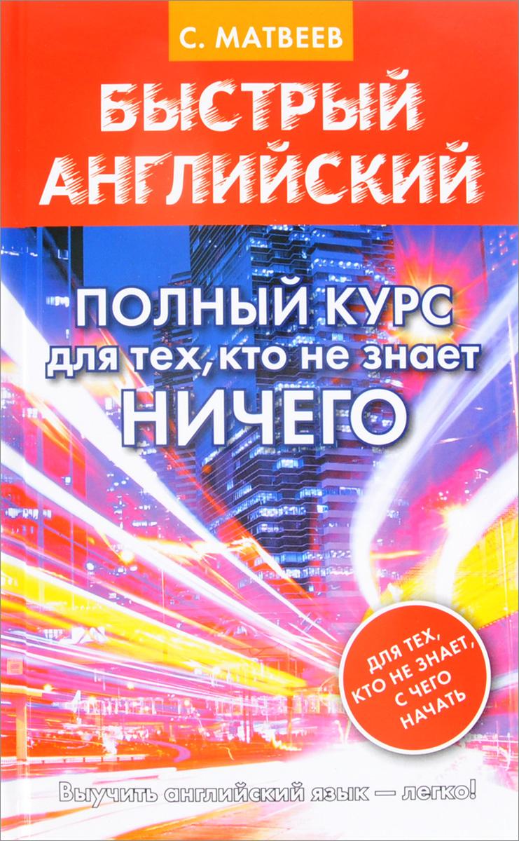 Zakazat.ru: Быстрый английский. Полный курс для тех, кто не знает НИЧЕГО. С. А. Матвеев