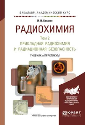 Радиохимия в 2 т. Т. 2 прикладная радиохимия и радиационная безопасность. Учебник и практикум для академического бакалавриата