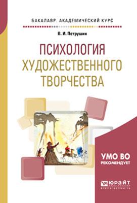 Петрушин В.И. Психология художественного творчества. Учебное пособие для академического бакалавриата природа художественного творчества