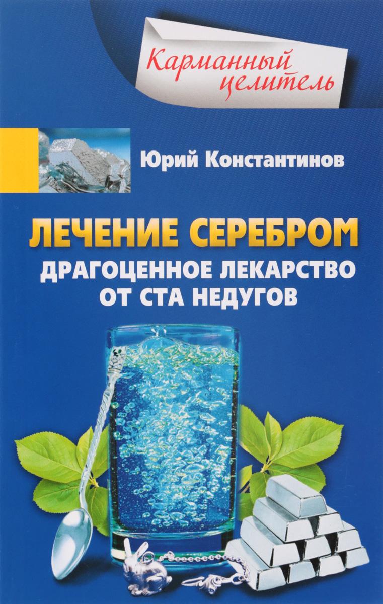 Лечение серебром. Драгоценное лекарство от ста недугов. Юрий Константинов
