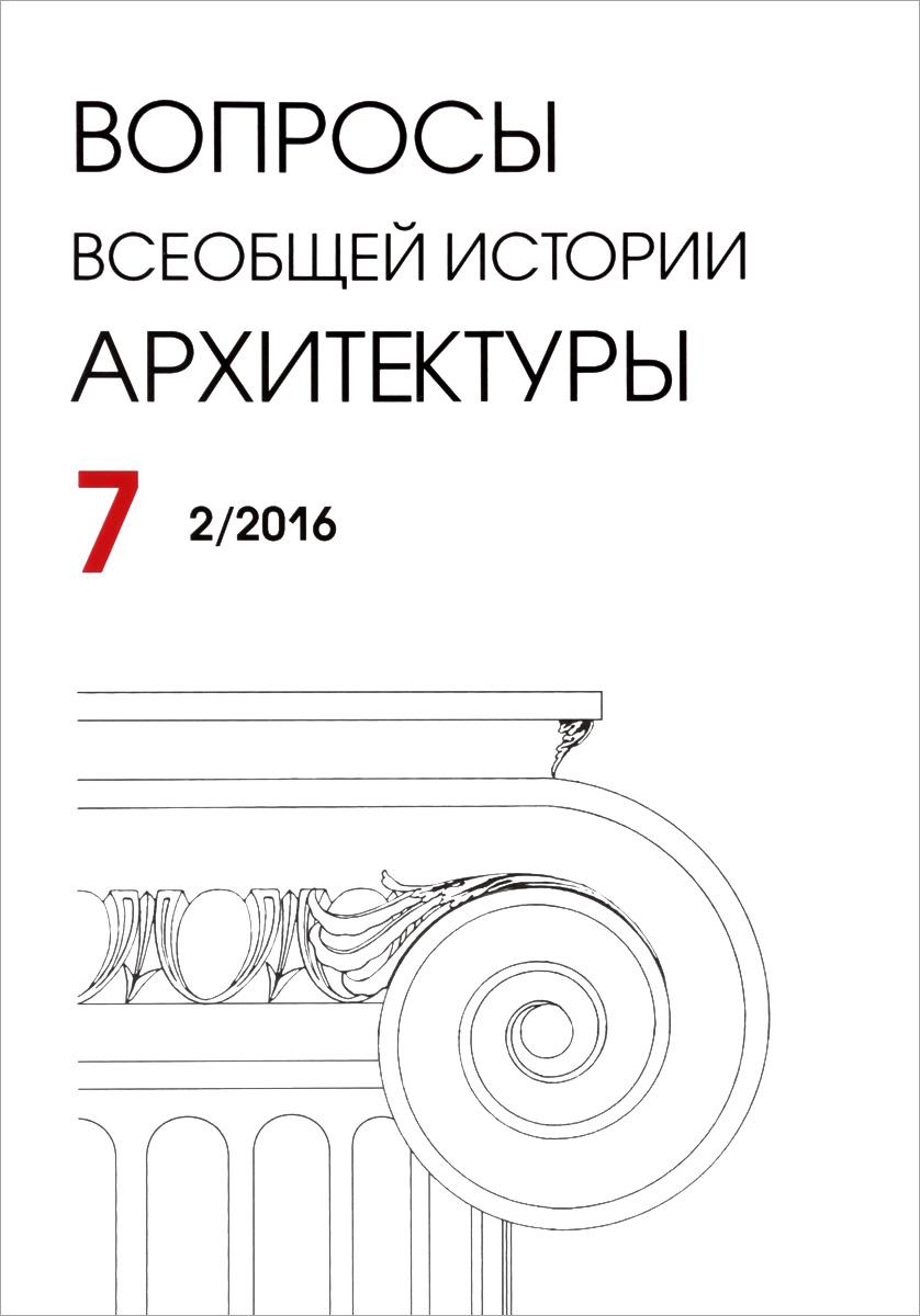 Вопросы всеобщей истории архитектуры, №7 (2/2016), 2016 азизян и а очерки истории теории архитектуры нового и новейшего времени