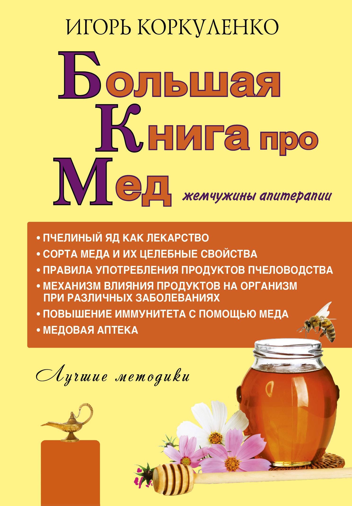 Игорь Коркуленко Большая книга про мед: жемчужины апитерапии как фермеру быстро продать мед