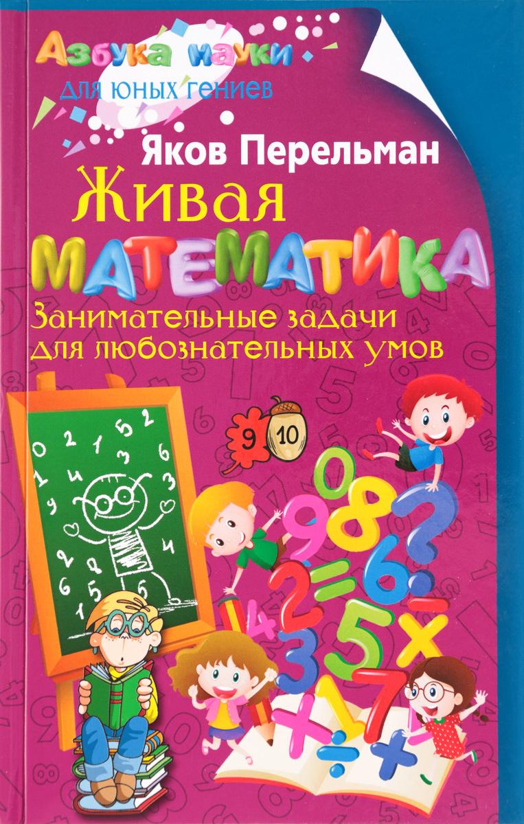 Я. И. Перельман Живая математика. Занимательные задачи для любознательных умов перельман я живая математика занимательные задачи для любознательных умов
