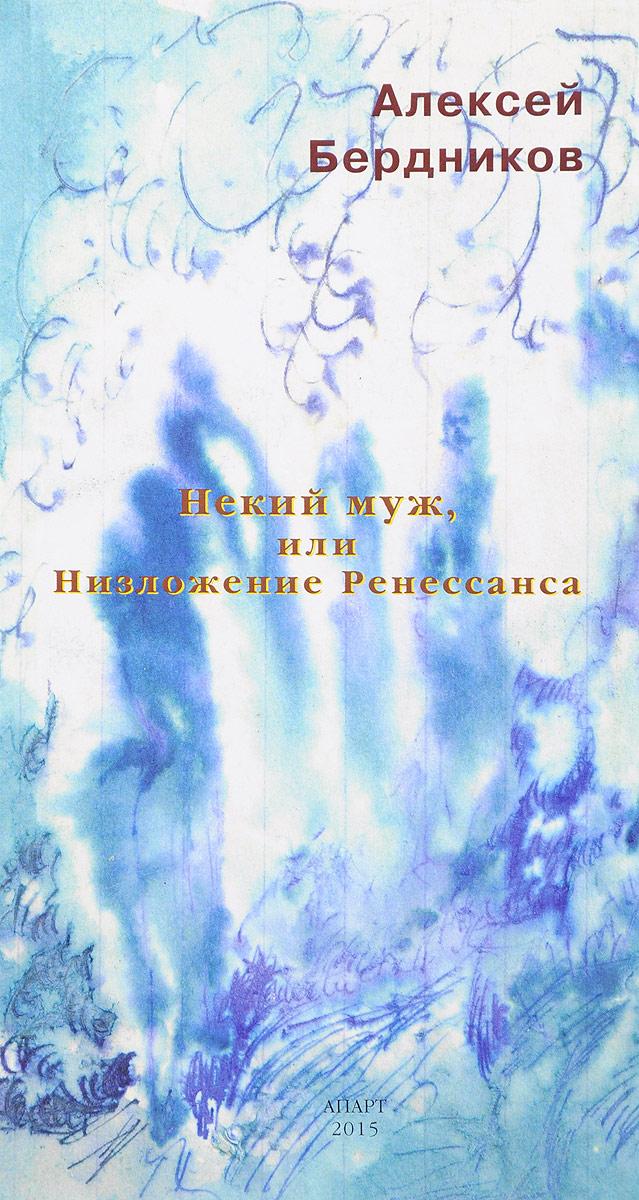 Алексей Бердников Некий муж, или Низложение Ренессанса алексей кочетков кровавые преступления бандеровской хунты