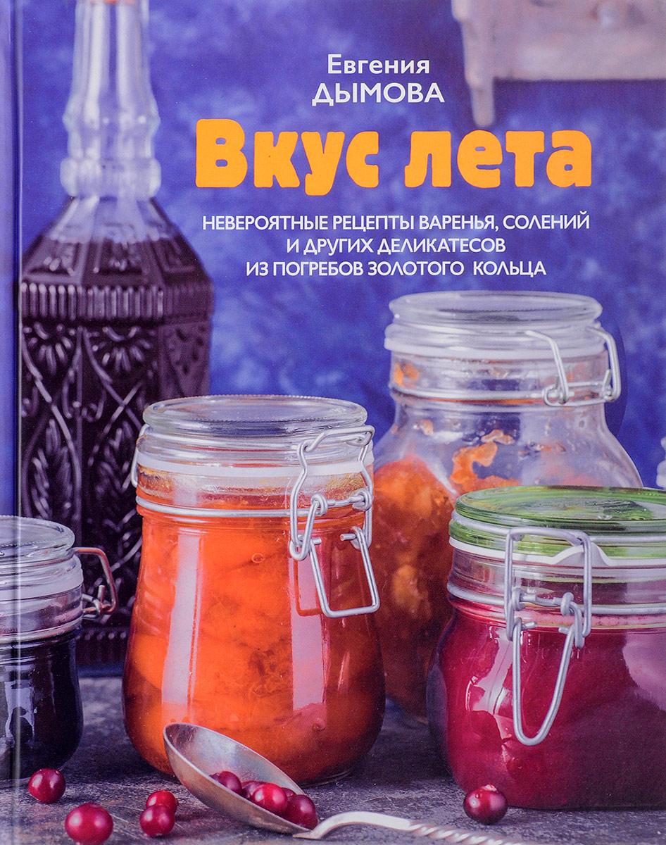 Евгения Дымова Вкус лета. Невероятные рецепты варенья, солений и других деликатесов из погребов Золотого кольца