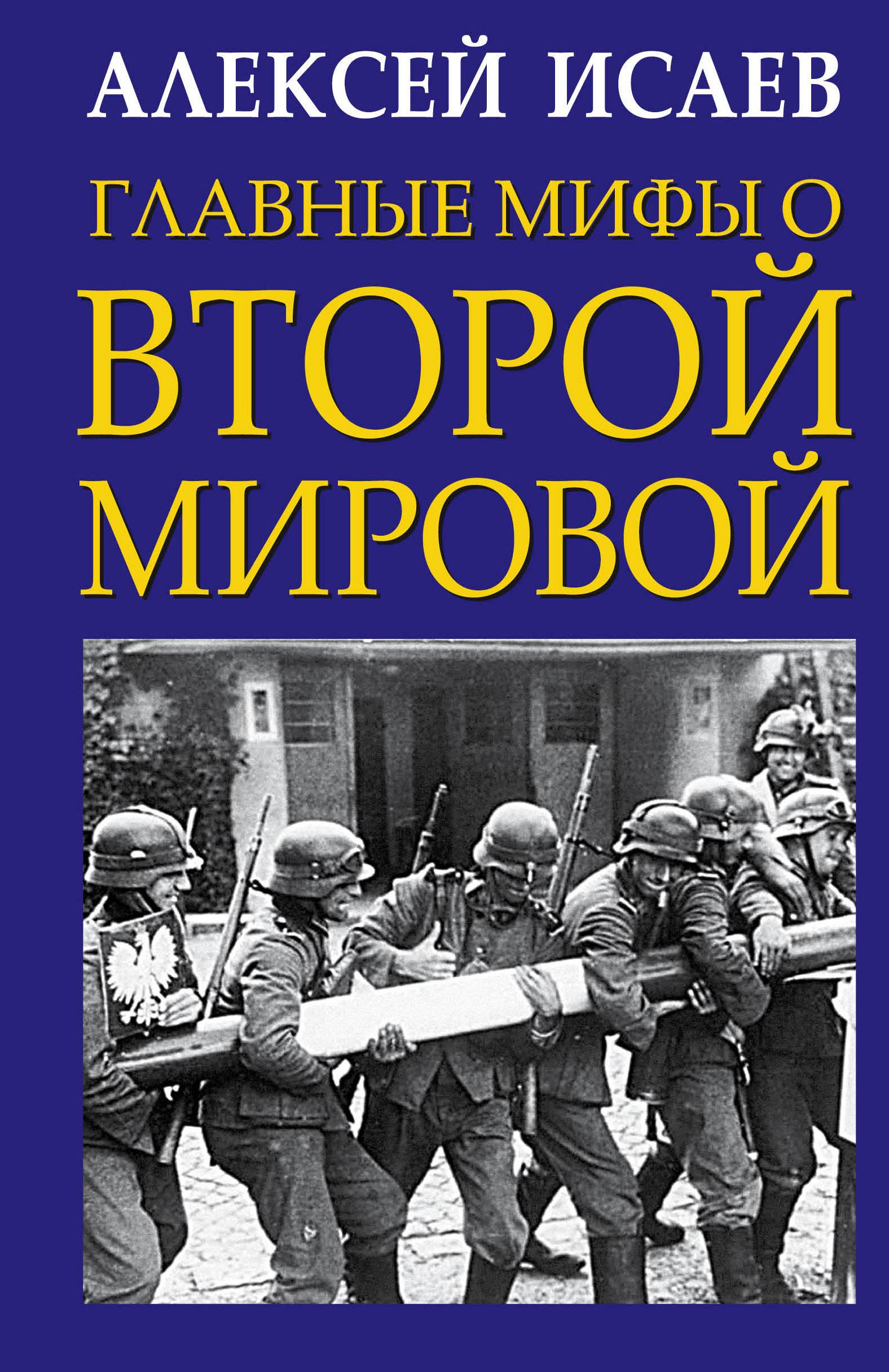 Алексей Исаев Главные мифы о Второй Мировой
