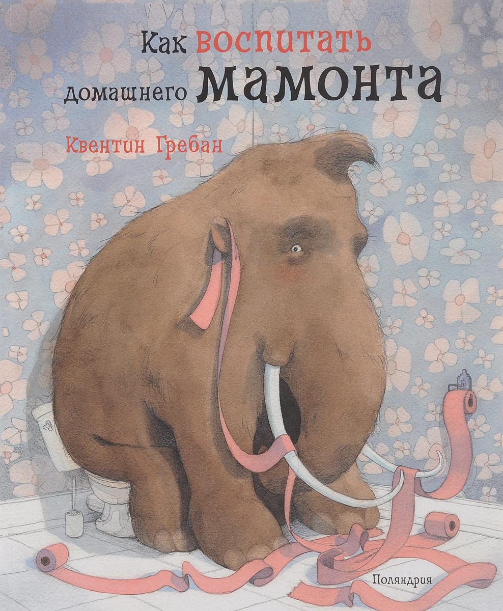 Квентин Гребан Как воспитать домашнего мамонта