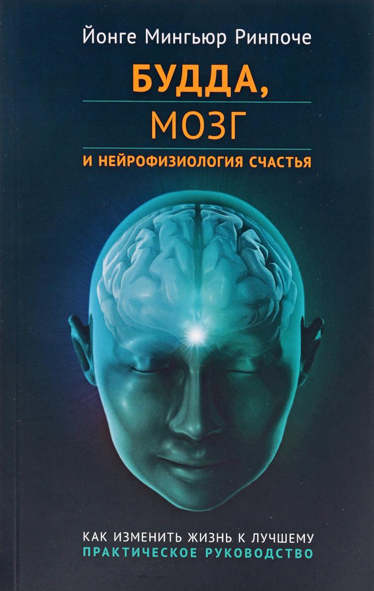 Йонге Мингьюр Ринпоче Будда, мозг и нейрофизиология счастья. Как изменить жизнь к лучшему. Практическое руководство йонге мингьюр ринпоче и тори хайден таши щенок который научился медитировать
