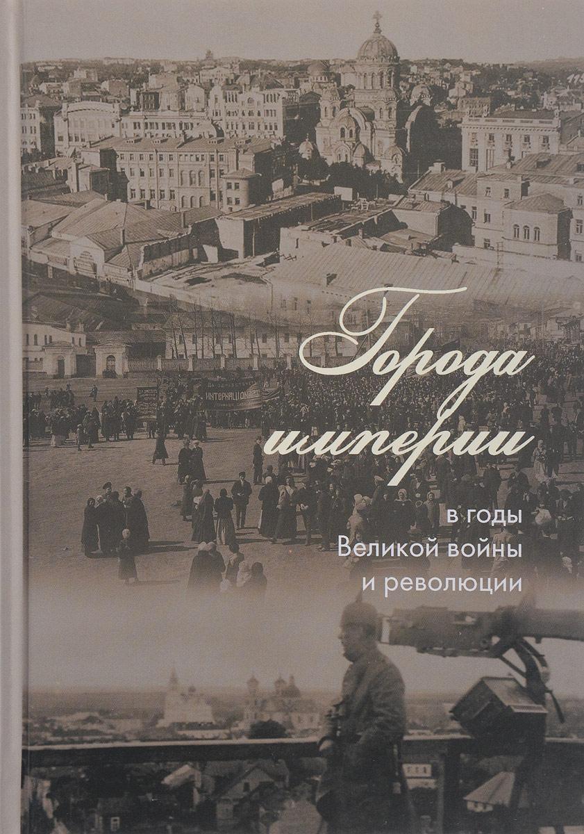 Города империи в годы Великой войны и революции. Сборник статей ISBN: 978-5-4469-1090-8