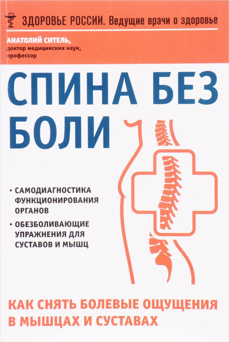 Анатолий Ситель Спина без боли. Как снять болевые ощущения  мышцах  суставах