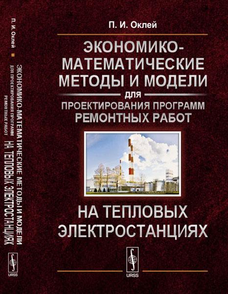 Zakazat.ru: Экономико-математические методы и модели для проектирования программ ремонтных работ на тепловых электростанциях. П. И. Оклей