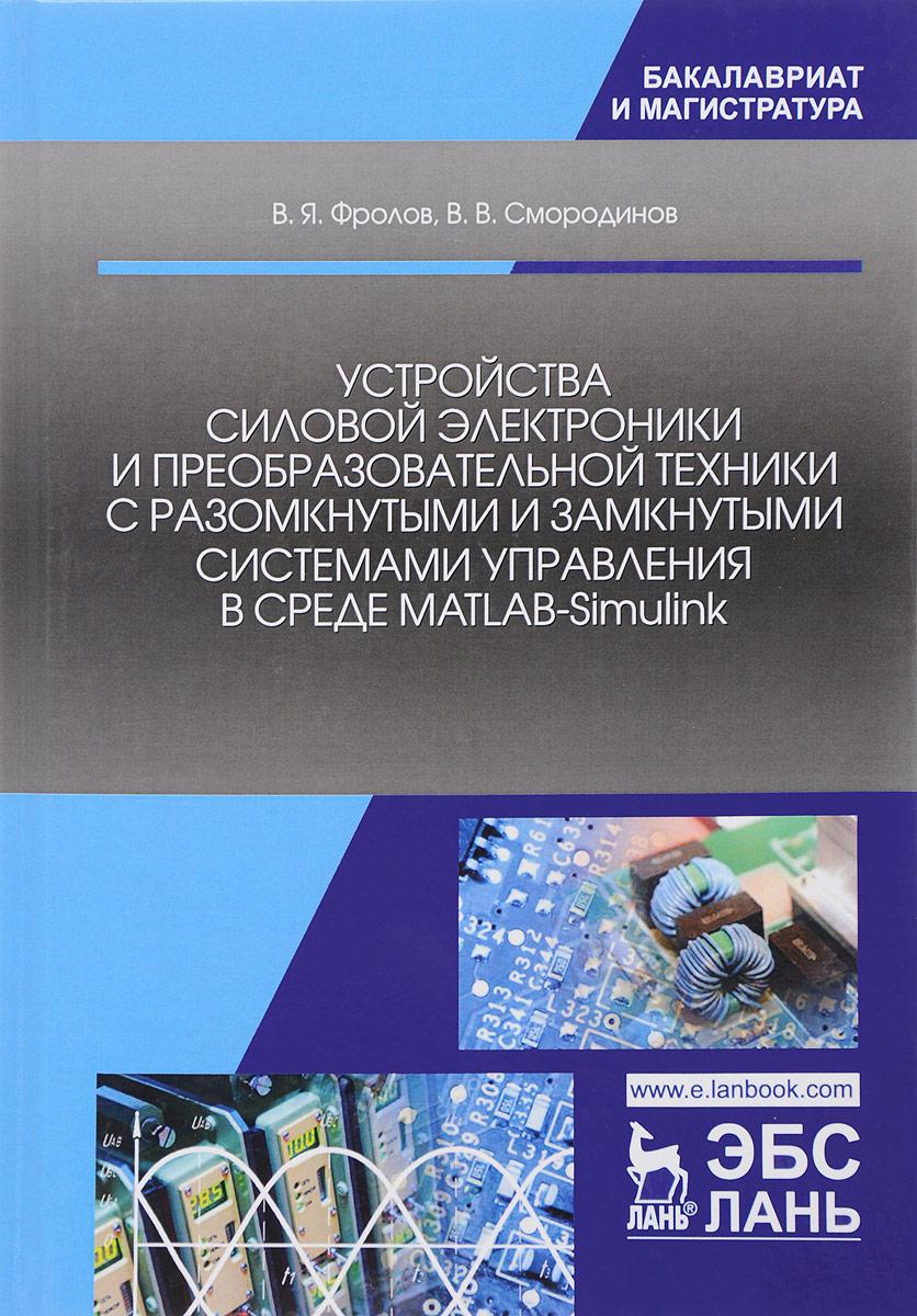 В. Я. Фролов, В. В. Смородинов Устройства силовой электроники и преобразовательной техники с разомкнутыми и замкнутыми системами управления в среде MATLAB-Simulink. Учебное пособие