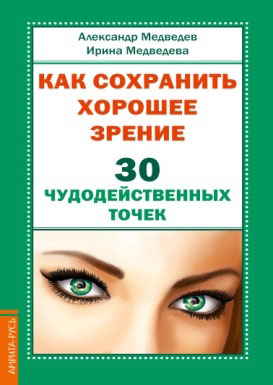 Александр Медведев, Ирина Медведева Как сохранить хорошее зрение. 30 чудодейственных точек книгу корбетт м д как приобрести хорошее зрение без очков