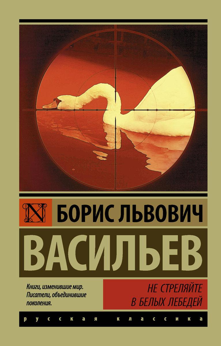 Б. Л. Васильев Не стреляйте в белых лебедей книги издательство аст не стреляйте в белых лебедей