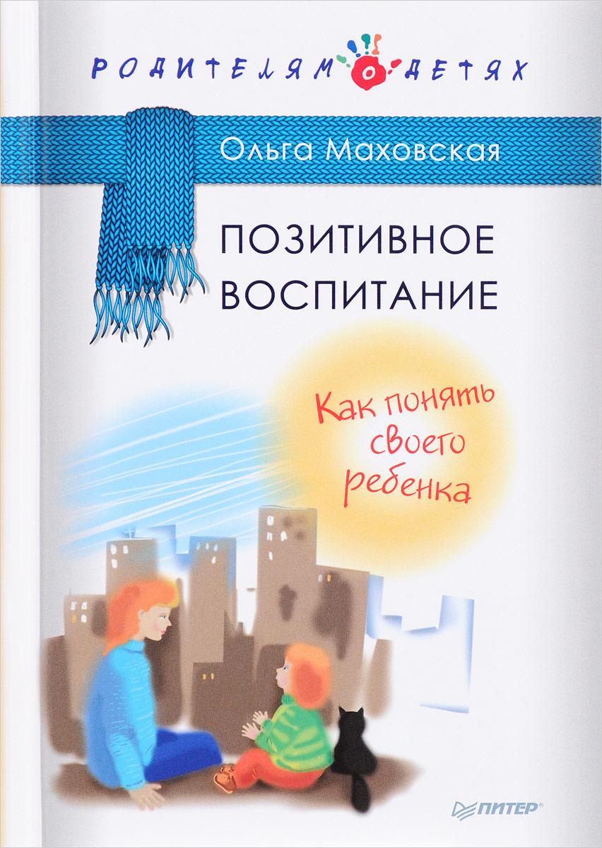 Ольга Маховская Позитивное воспитание. Как понять своего ребенка маховская ольга ивановна рабы любви или запасные женщины