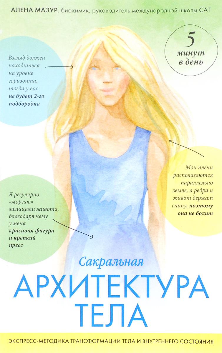 Алена Мазур Сакральная архитектура тела. Экспресс-методика трансформации тела и внутреннего состояния цена