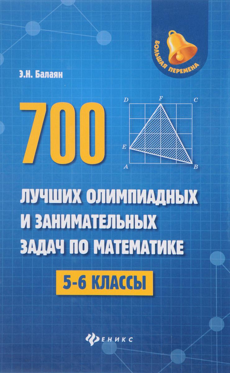Э. Н. Балаян Математика. 5-6 классы. 700 лучших олимпиадных и занимательных задач балаян э 800 лучших олимпиадных задач по математике для подготовки к егэ 9 11 классы