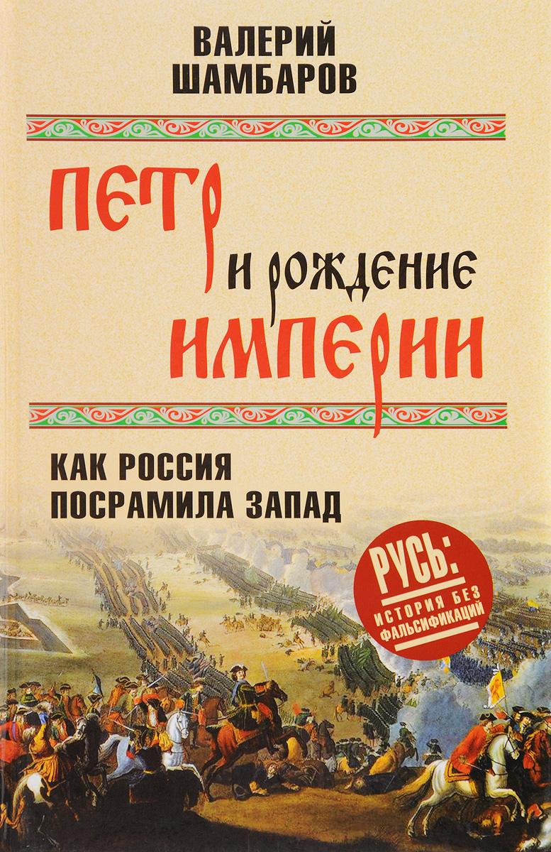 Валерий Шамбаров Петр и рождение империи. Как Россия посрамила Запад