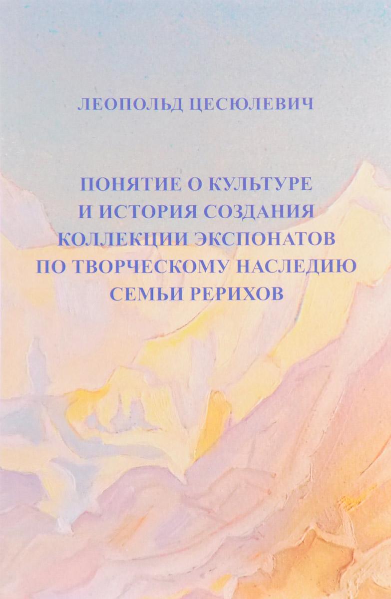 Обложка книги Понятие о культуре и история создания коллекции экспонатов по творческому наследию семьи Рерихов