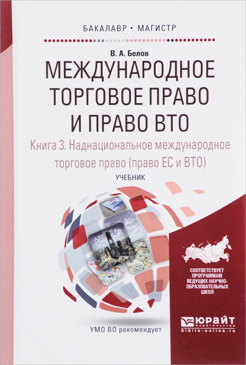 Международное торговое право и право ВТО. В 3 книгах. Книга 3. Наднациональное международное торговое право (право ЕС и ВТО). Учебник