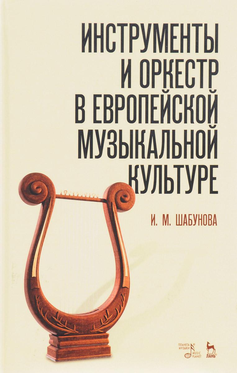 Инструменты и оркестр в европейской музыкальной культуре. Учебное пособие. И. М. Шабунова