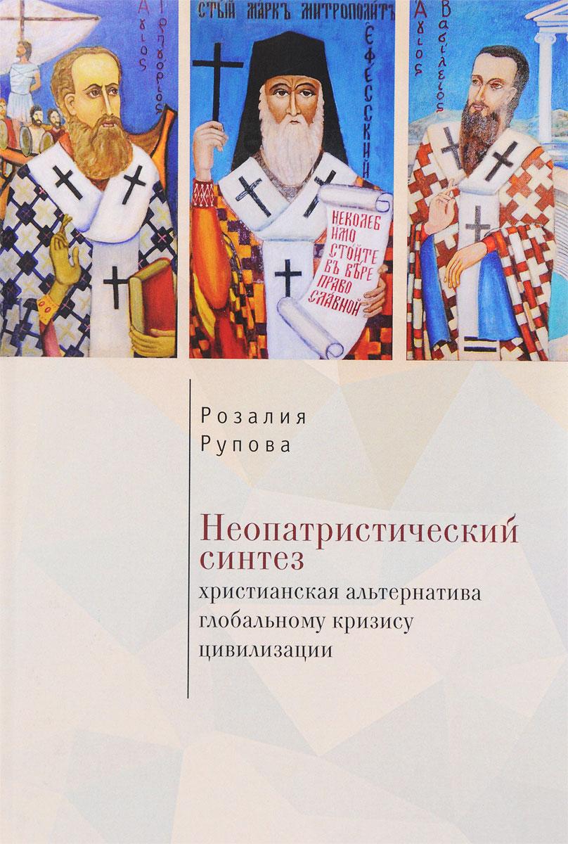 Розалия Рупова Неопатристический синтез: христианская альтернатива глобальному кризису цивилизации