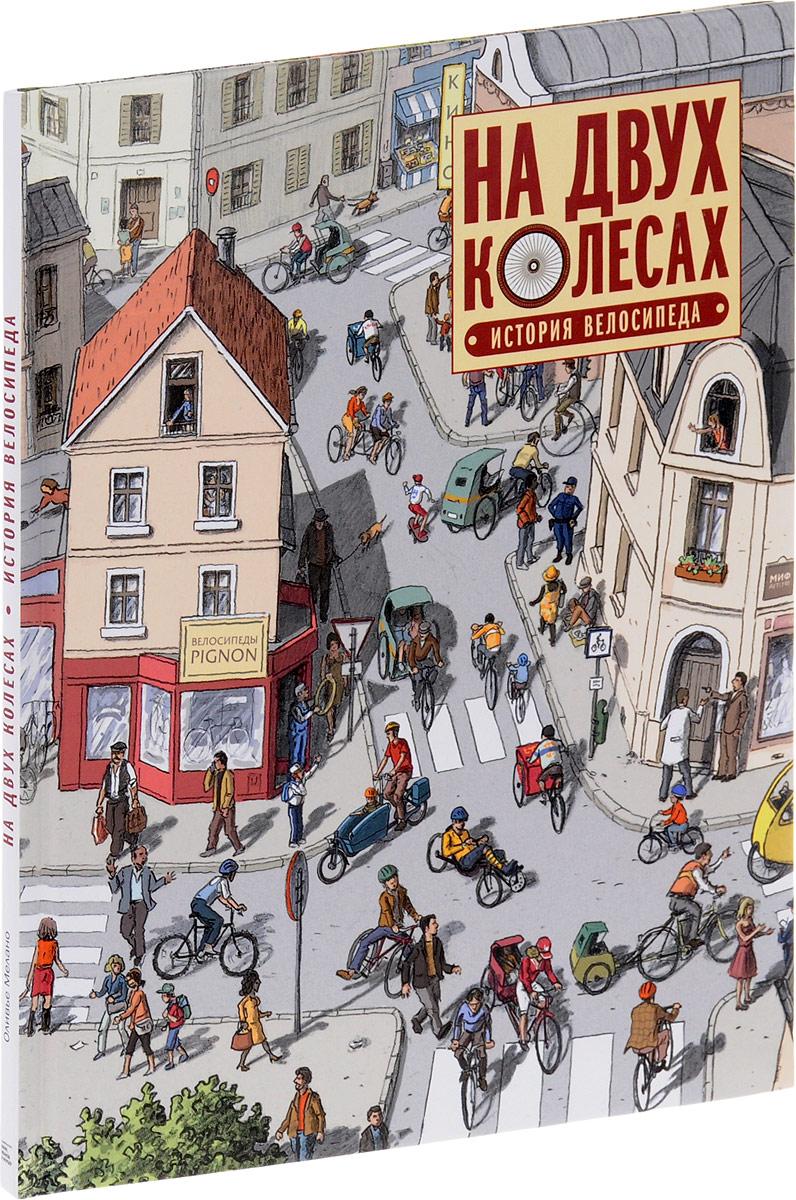 Оливье Мелано На двух колесах. История велосипеда макс гласкин наука о велосипеде как взаимодействуют человек и велосипед