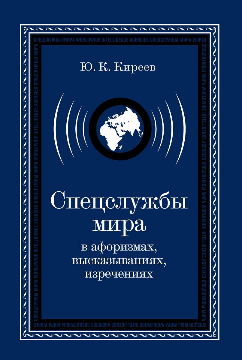 Ю. К. Киреев Спецслужбы мира в афоризмах, высказываниях, изречениях в с антонов 100 великих операций спецслужб