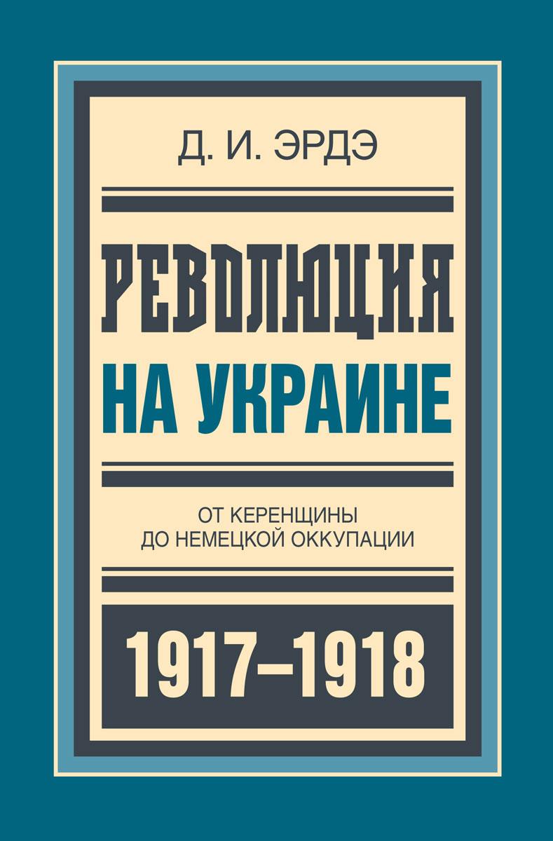 Д. И. Эрдэ Революция на Украине. От керенщины до немецкой оккупации трансформатор понижающий 1квт в украине