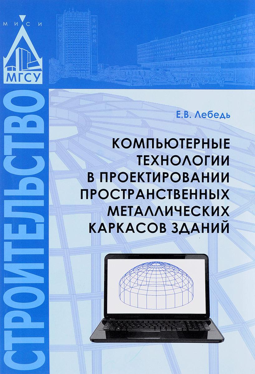 Компьютерные технологии в проектировании пространственных металлических каркасов зданий. Учебное пособие
