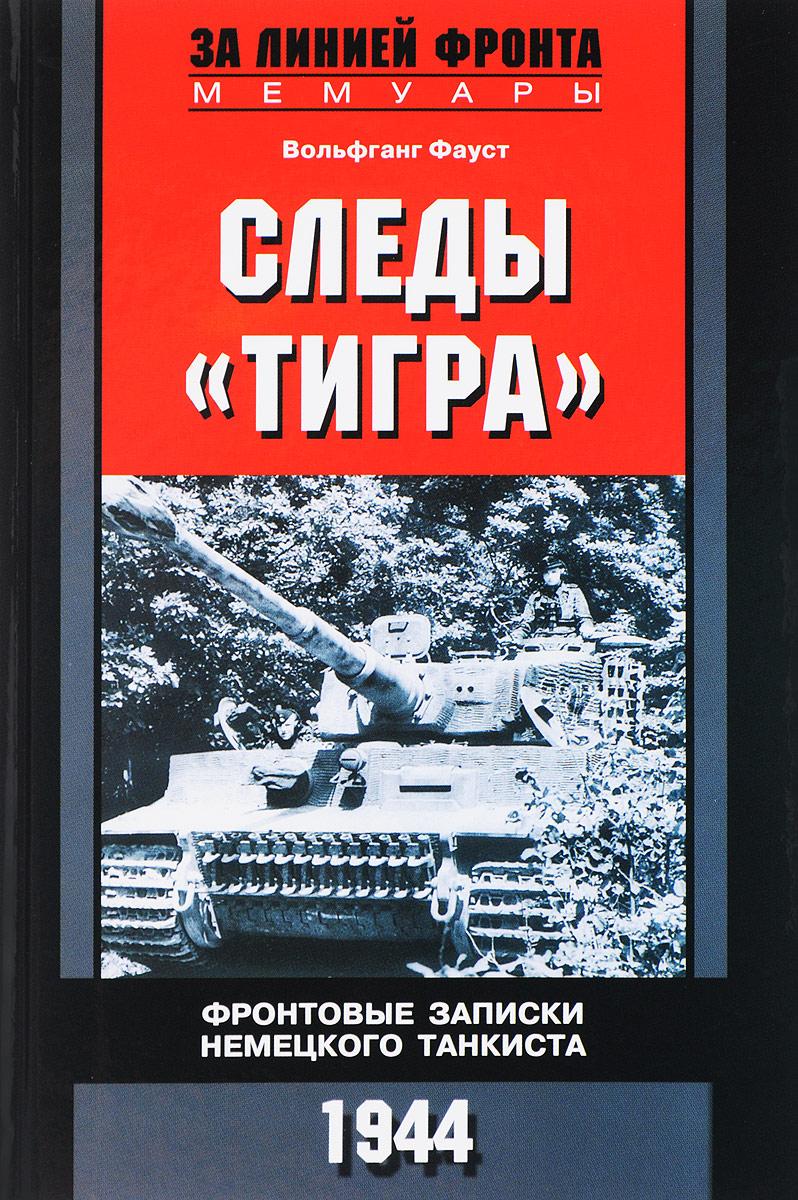 Вольфгант Фауст Следы Тигра. Фронтовые записки немецкого танкиста.1944 ярость тигра