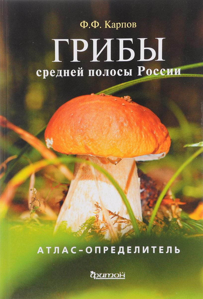 Ф. Ф. Карпов Грибы средней полосы России. Атлас-определитель галлюциногенные грибы где купить