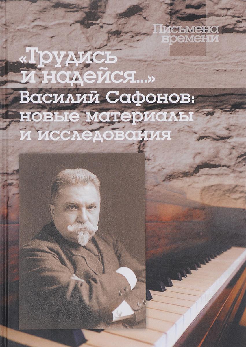 Трудись и надейся... Василий Сафонов. Новые материалы и исследования