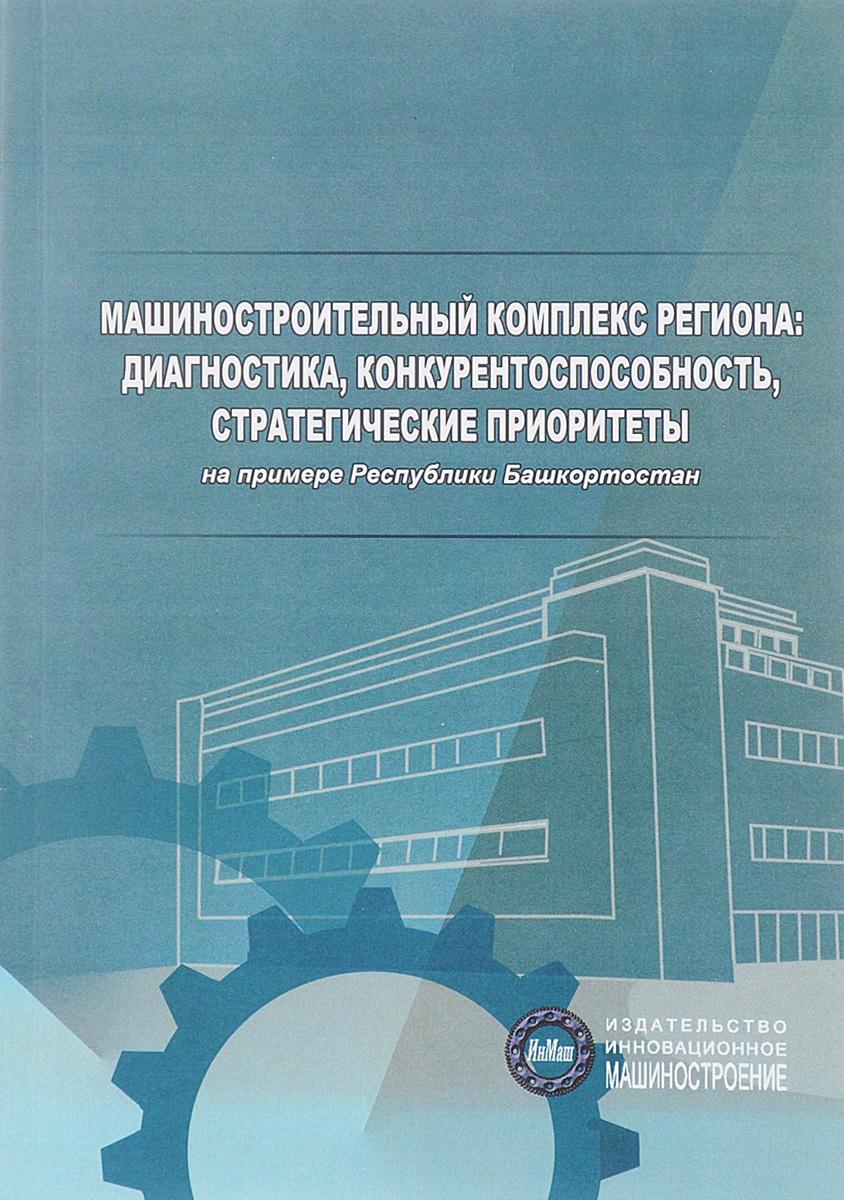 Машиностроительный комплекс региона. Диагностика, конкурентоспособность, стратегические приоритеты. На примере Республики Башкортостан