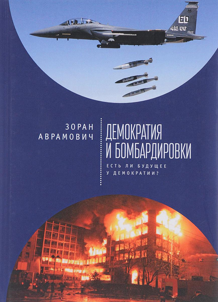 Zakazat.ru: Демократия и бомбардировки. Есть ли будущее у демократии?. Зоран Аврамович