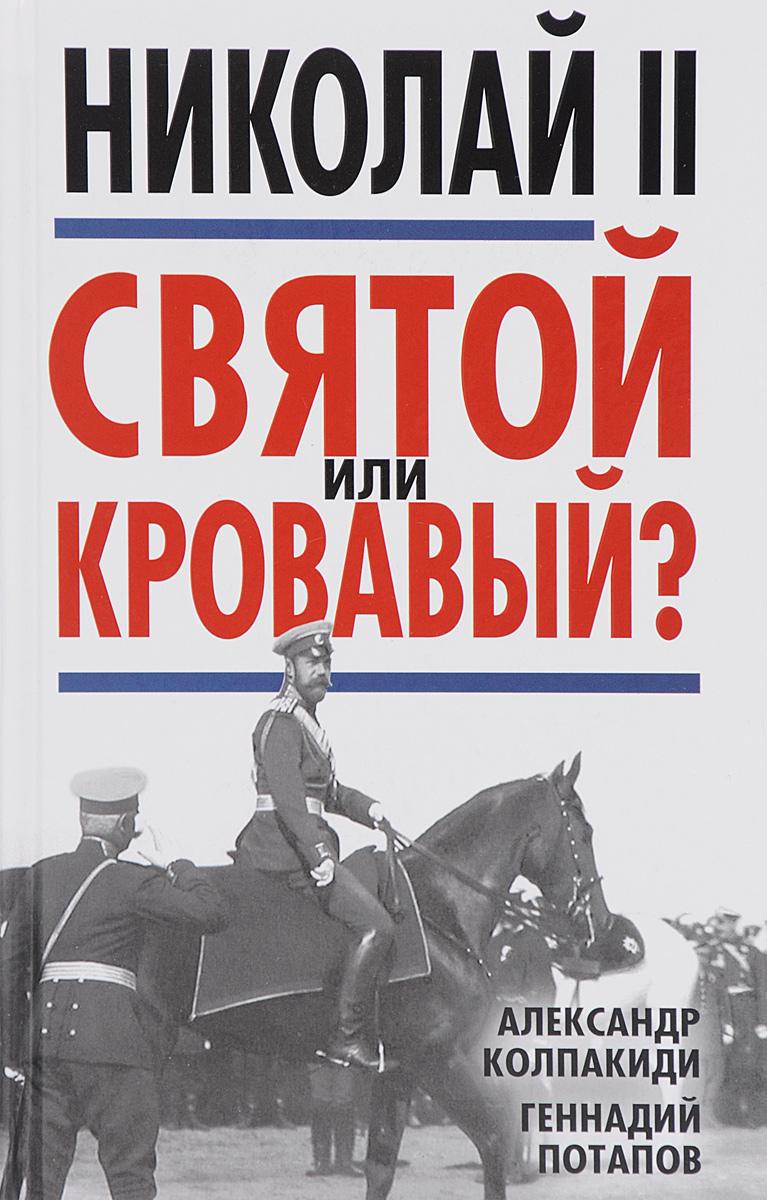 Zakazat.ru: Николай II. Святой или кровавый?. Александр Колпакиди, Геннадий Потапов
