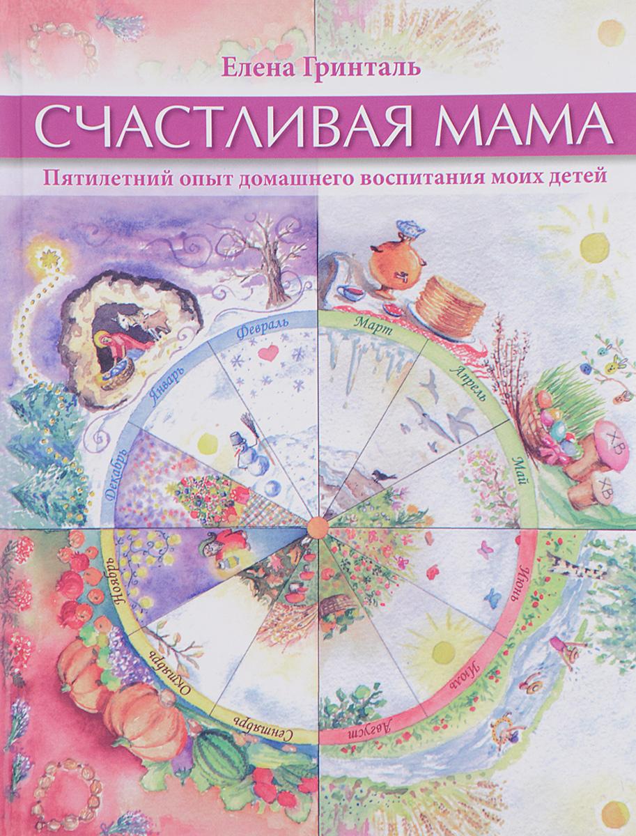Елена Гринталь Счастливая мама. Пятилетний опыт домашнего воспитания моих детей