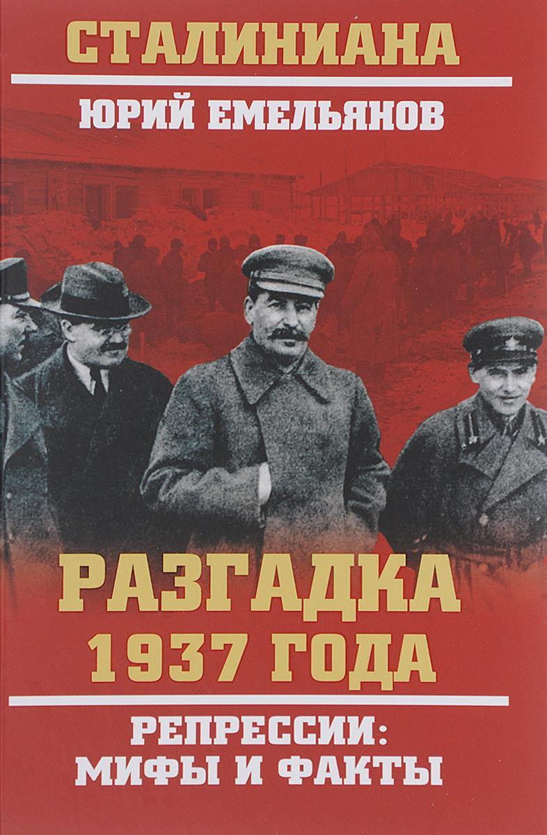 Юрий Емельянов Разгадка 1937 года. Репрессии. Мифы и факты ISBN: 978-5-4444-2239-7