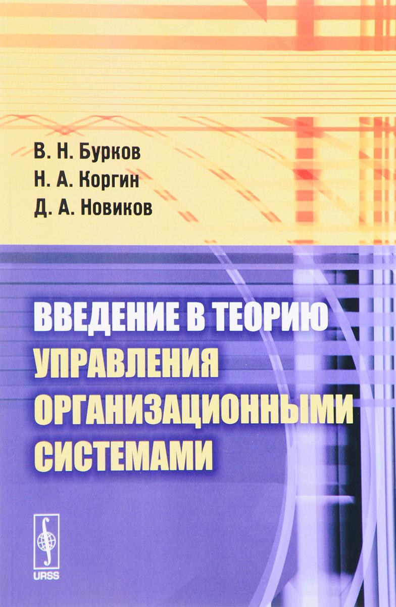 В. Н. Бурков, Н. А. Коргин, Д. А. Новиков. Введение в теорию управления организационными системами. Учебник