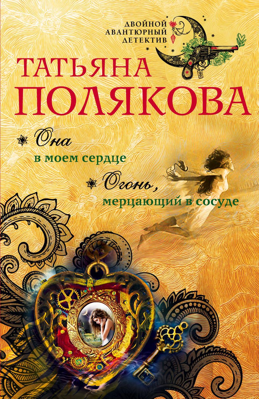 Татьяна Полякова Она в моем сердце. Огонь, мерцающий в сосуде огонь в твоём сердце