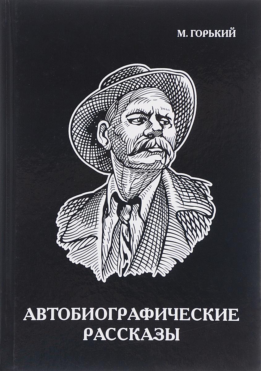 Максим Горький Максим Горький. Автобиографические рассказы