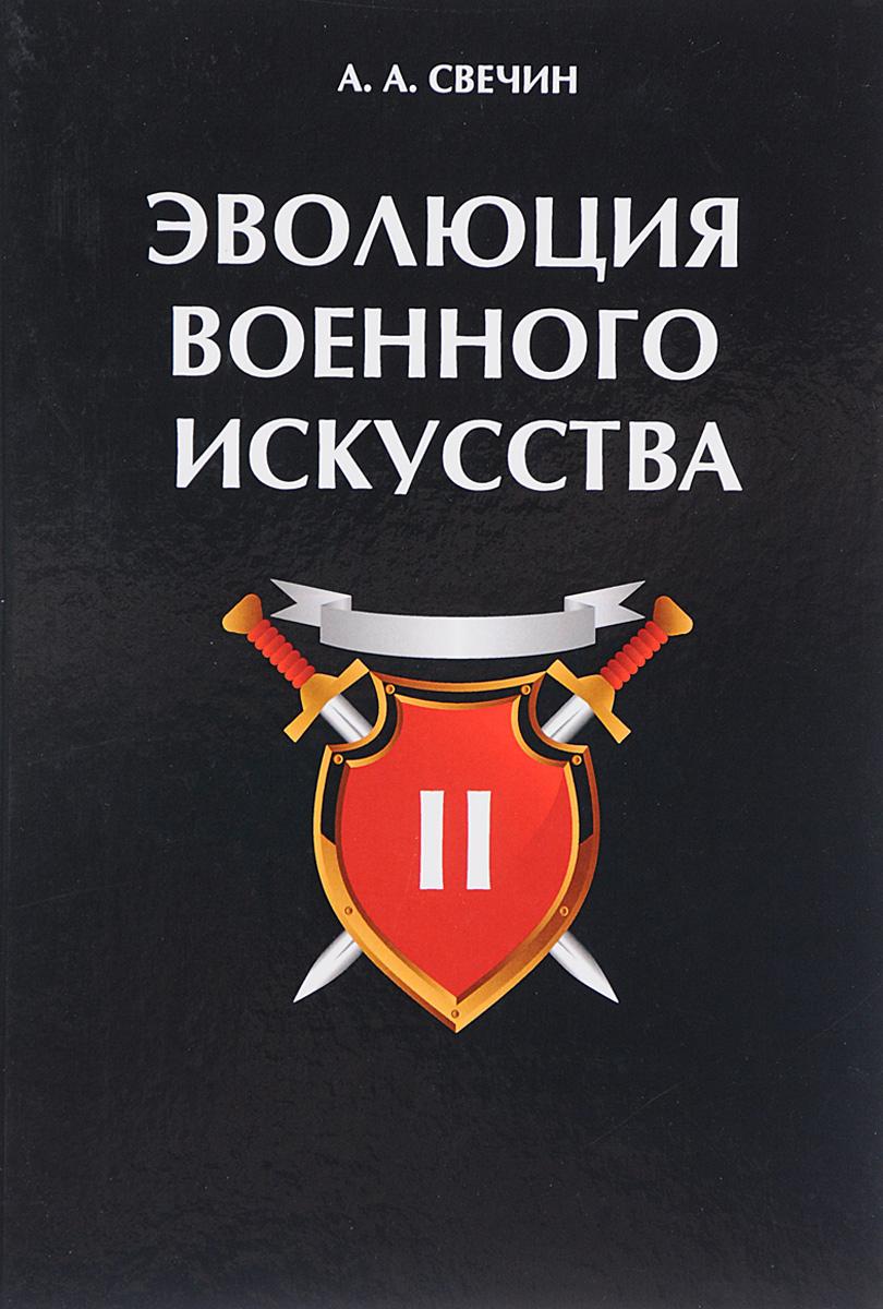 А. А. Свечин Эволюция военного искусства. В 2 томах. Том 2